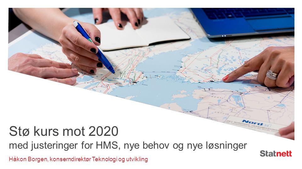 Stø kurs mot 2020 med justeringer for HMS, nye behov og nye løsninger Håkon Borgen, konserndirektør Teknologi og utvikling
