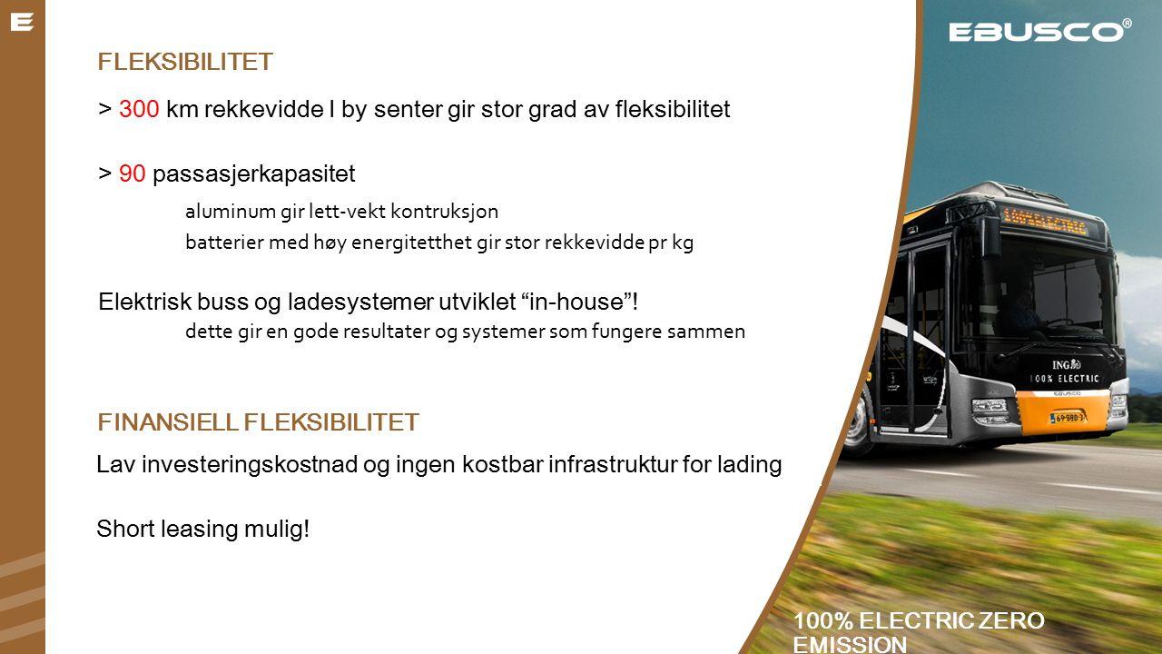 FLEKSIBILITET > 300 km rekkevidde I by senter gir stor grad av fleksibilitet > 90 passasjerkapasitet aluminum gir lett-vekt kontruksjon batterier med høy energitetthet gir stor rekkevidde pr kg Elektrisk buss og ladesystemer utviklet in-house .