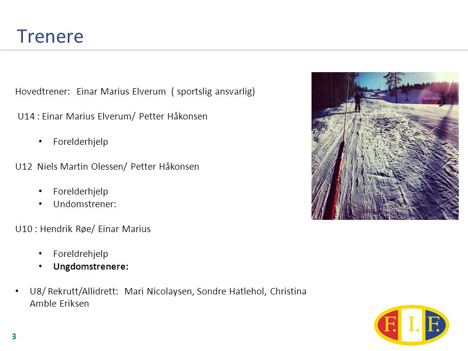 Trenere 3 Hovedtrener: Einar Marius Elverum ( sportslig ansvarlig) U14 : Einar Marius Elverum/ Petter Håkonsen Forelderhjelp U12 Niels Martin Olessen/