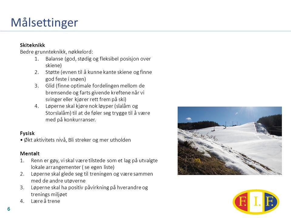 Målsettinger 6 Skiteknikk Bedre grunnteknikk, nøkkelord: 1.Balanse (god, stødig og fleksibel posisjon over skiene) 2.Støtte (evnen til å kunne kante skiene og finne god feste i snøen) 3.Glid (finne optimale fordelingen mellom de bremsende og farts givende kreftene når vi svinger eller kjører rett frem på ski) 4.Løperne skal kjøre nok løyper (slalåm og Storslalåm) til at de føler seg trygge til å være med på konkurranser.