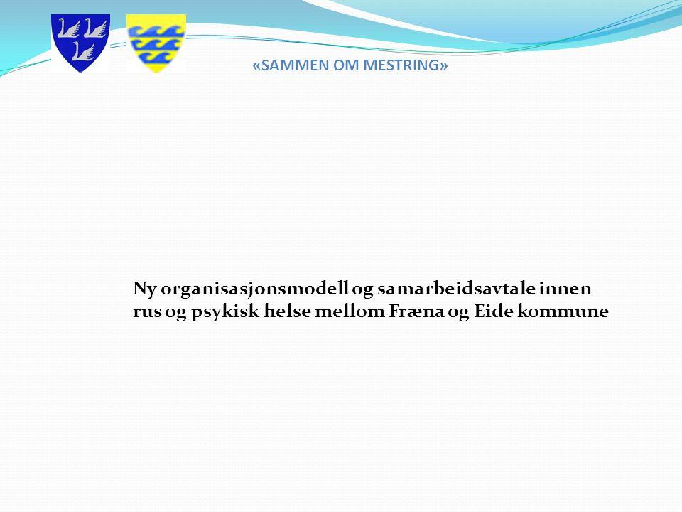 Ny organisasjonsmodell og samarbeidsavtale innen rus og psykisk helse mellom Fræna og Eide kommune «SAMMEN OM MESTRING»
