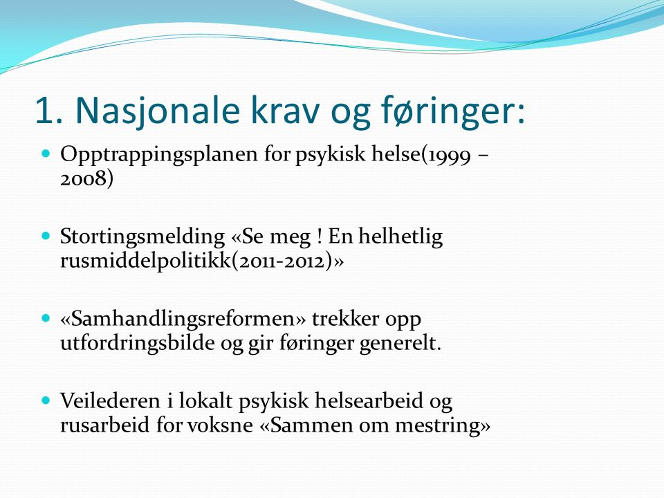 1. Nasjonale krav og føringer: Opptrappingsplanen for psykisk helse(1999 – 2008) Stortingsmelding «Se meg ! En helhetlig rusmiddelpolitikk(2011-2012)»