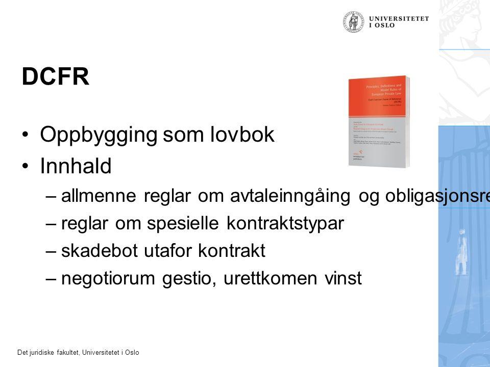 Det juridiske fakultet, Universitetet i Oslo DCFR Oppbygging som lovbok Innhald – allmenne reglar om avtaleinngåing og obligasjonsrett (kontraktsrett) – reglar om spesielle kontraktstypar – skadebot utafor kontrakt – negotiorum gestio, urettkomen vinst