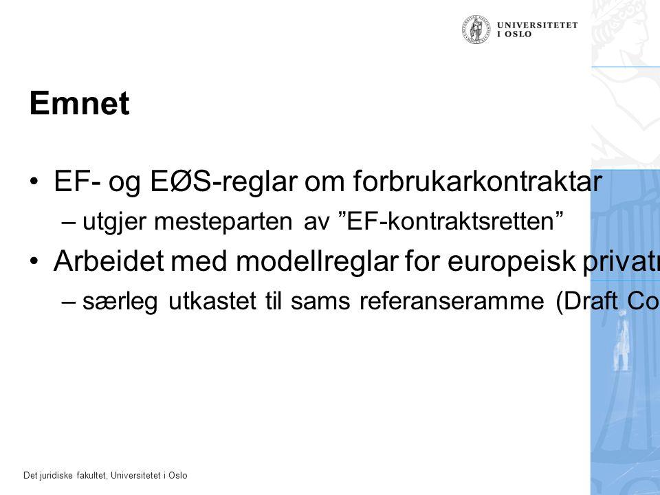 Det juridiske fakultet, Universitetet i Oslo Emnet EF- og EØS-reglar om forbrukarkontraktar – utgjer mesteparten av EF-kontraktsretten Arbeidet med modellreglar for europeisk privatrett – særleg utkastet til sams referanseramme (Draft Common Frame of Reference, DCFR)