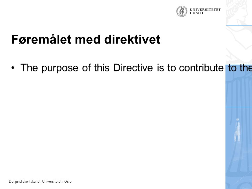 Det juridiske fakultet, Universitetet i Oslo Føremålet med direktivet The purpose of this Directive is to contribute to the proper functioning of the internal market and achieve a high level of consumer protection by approximating certain aspects of the laws, regulations and administrative provisions of the Member States concerning contracts between consumers and traders.