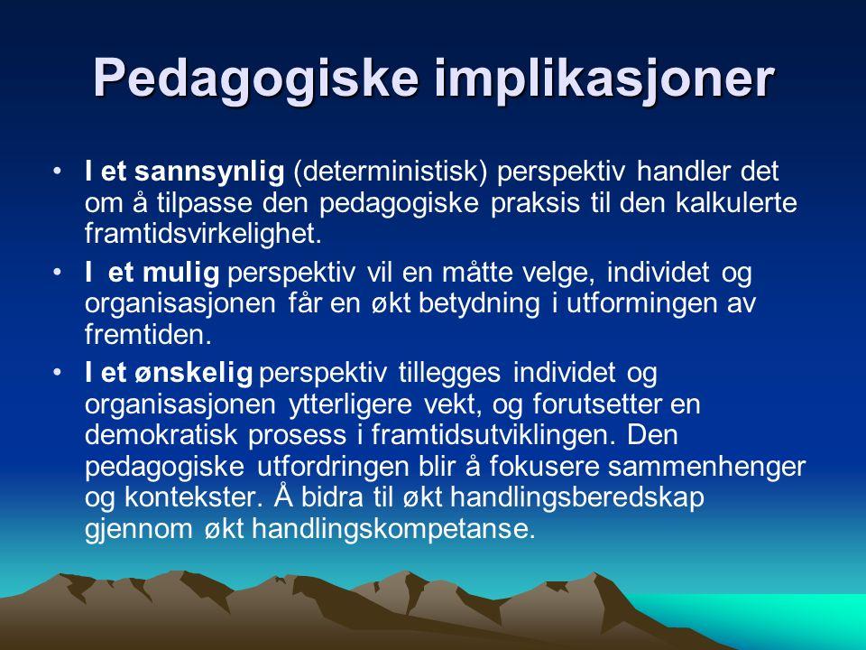 Pedagogiske implikasjoner I et sannsynlig (deterministisk) perspektiv handler det om å tilpasse den pedagogiske praksis til den kalkulerte framtidsvir