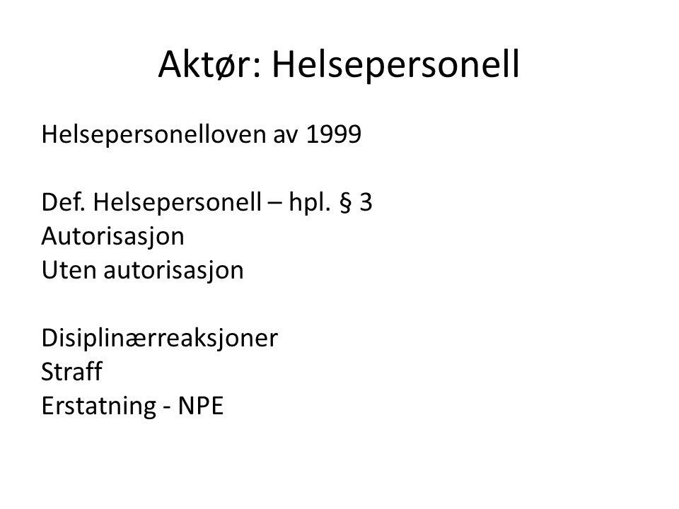 Aktør: Helsepersonell Helsepersonelloven av 1999 Def. Helsepersonell – hpl. § 3 Autorisasjon Uten autorisasjon Disiplinærreaksjoner Straff Erstatning