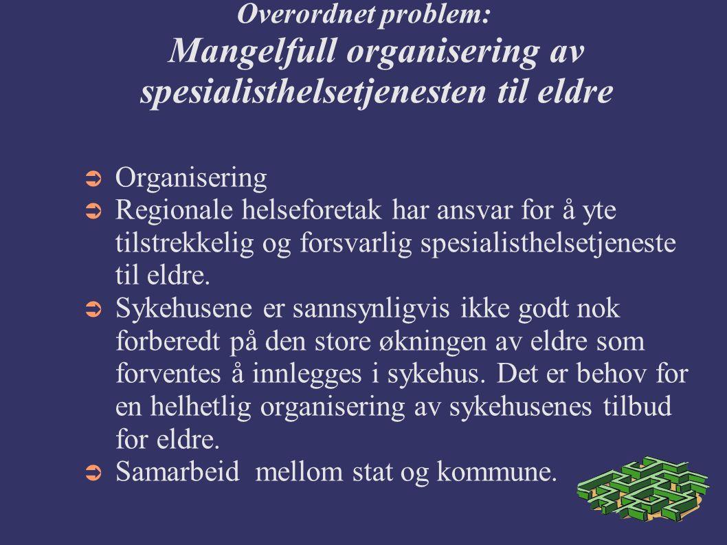 Overordnet problem: Mangelfull organisering av spesialisthelsetjenesten til eldre  Organisering  Regionale helseforetak har ansvar for å yte tilstrekkelig og forsvarlig spesialisthelsetjeneste til eldre.