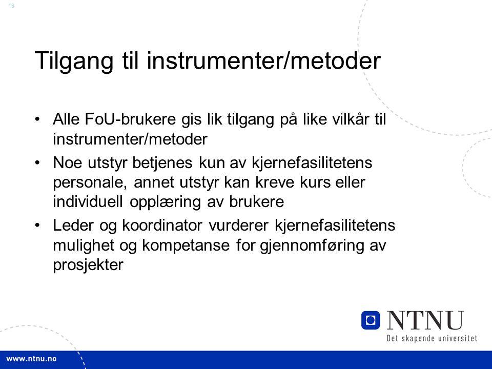 16 Tilgang til instrumenter/metoder Alle FoU-brukere gis lik tilgang på like vilkår til instrumenter/metoder Noe utstyr betjenes kun av kjernefasilite