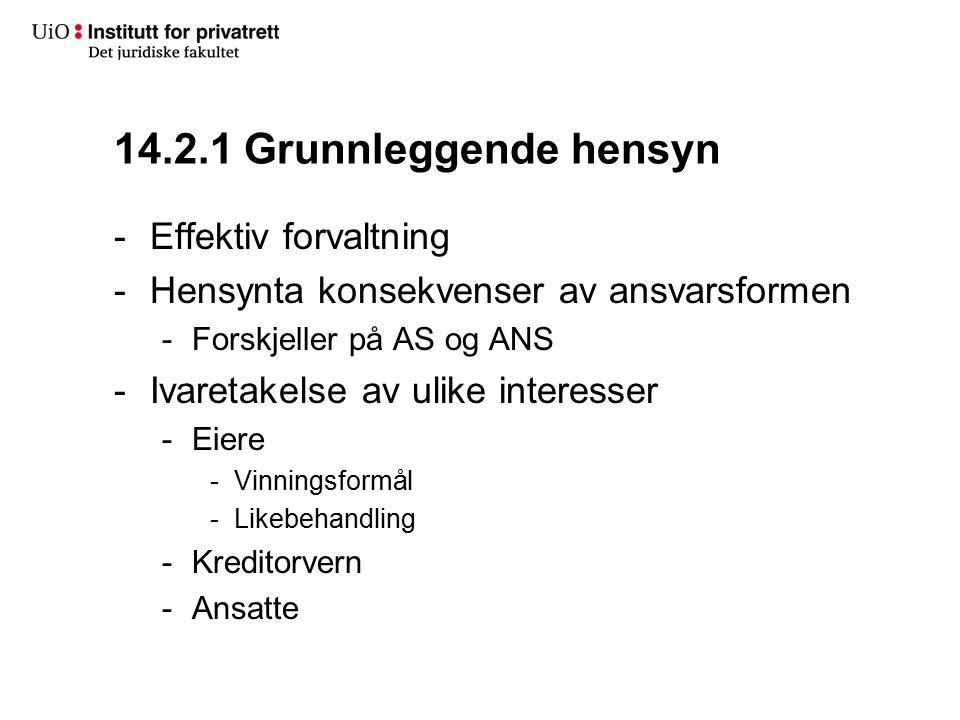 14.2.1 Grunnleggende hensyn -Effektiv forvaltning -Hensynta konsekvenser av ansvarsformen -Forskjeller på AS og ANS -Ivaretakelse av ulike interesser -Eiere -Vinningsformål -Likebehandling -Kreditorvern -Ansatte