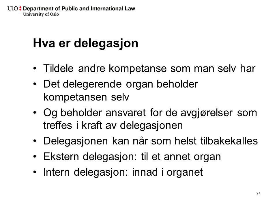 Hva er delegasjon Tildele andre kompetanse som man selv har Det delegerende organ beholder kompetansen selv Og beholder ansvaret for de avgjørelser som treffes i kraft av delegasjonen Delegasjonen kan når som helst tilbakekalles Ekstern delegasjon: til et annet organ Intern delegasjon: innad i organet 24
