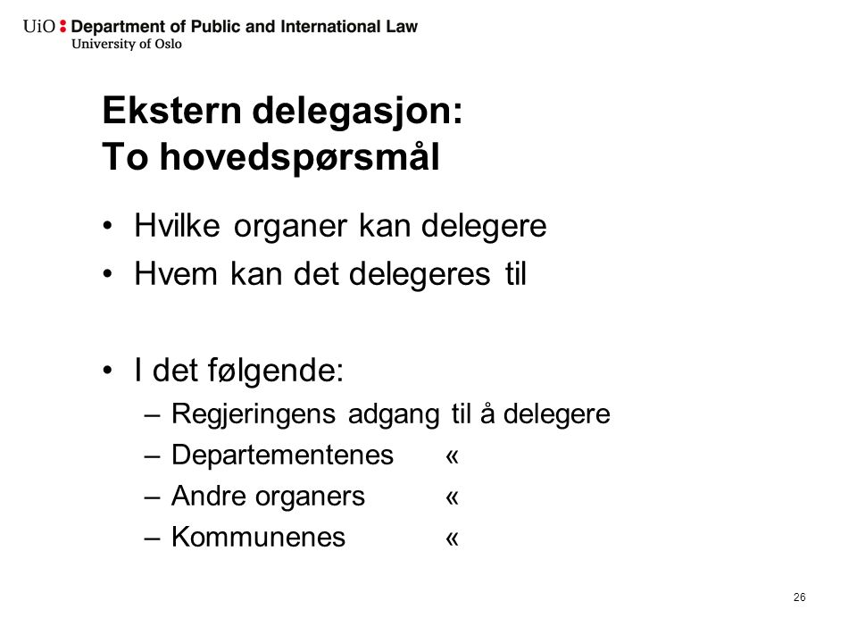 Ekstern delegasjon: To hovedspørsmål Hvilke organer kan delegere Hvem kan det delegeres til I det følgende: –Regjeringens adgang til å delegere –Departementenes « –Andre organers « –Kommunenes « 26
