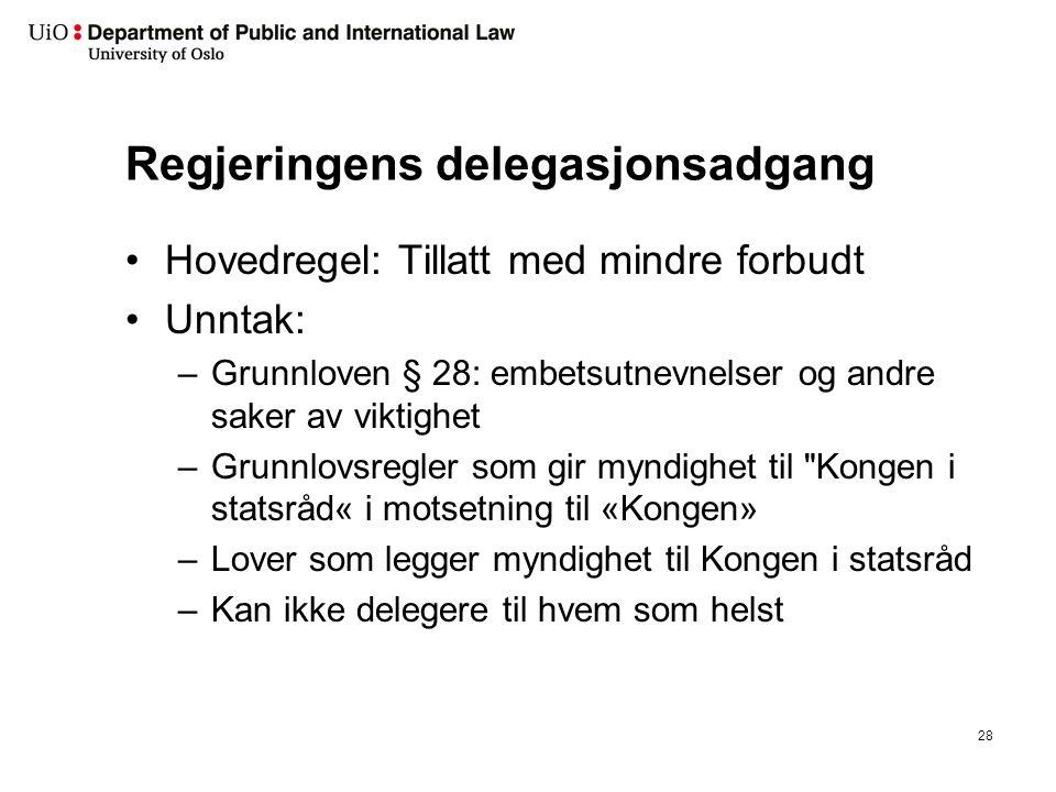 Regjeringens delegasjonsadgang Hovedregel: Tillatt med mindre forbudt Unntak: –Grunnloven § 28: embetsutnevnelser og andre saker av viktighet –Grunnlo