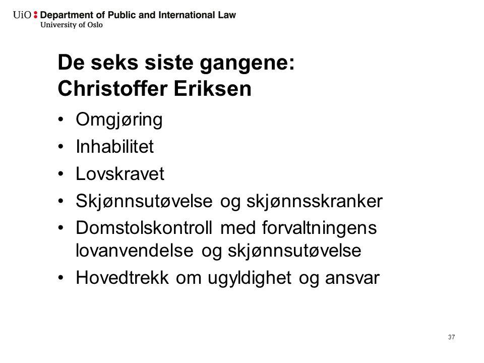 De seks siste gangene: Christoffer Eriksen Omgjøring Inhabilitet Lovskravet Skjønnsutøvelse og skjønnsskranker Domstolskontroll med forvaltningens lov