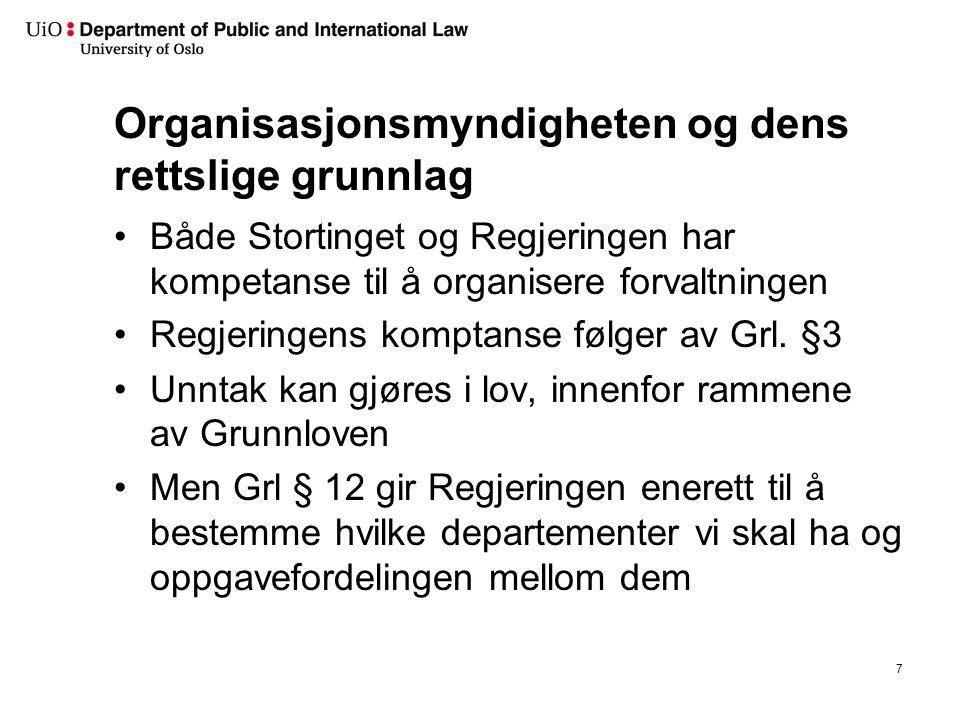 Organisasjonsmyndigheten og dens rettslige grunnlag Både Stortinget og Regjeringen har kompetanse til å organisere forvaltningen Regjeringens komptanse følger av Grl.