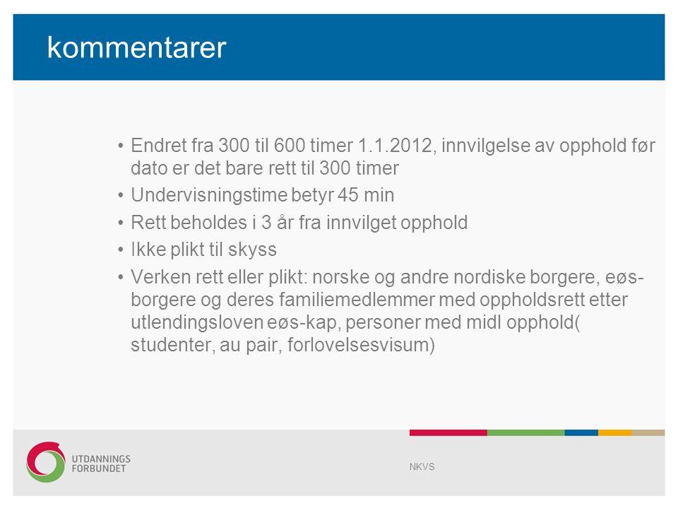 kommentarer Endret fra 300 til 600 timer 1.1.2012, innvilgelse av opphold før dato er det bare rett til 300 timer Undervisningstime betyr 45 min Rett beholdes i 3 år fra innvilget opphold Ikke plikt til skyss Verken rett eller plikt: norske og andre nordiske borgere, eøs- borgere og deres familiemedlemmer med oppholdsrett etter utlendingsloven eøs-kap, personer med midl opphold( studenter, au pair, forlovelsesvisum) NKVS
