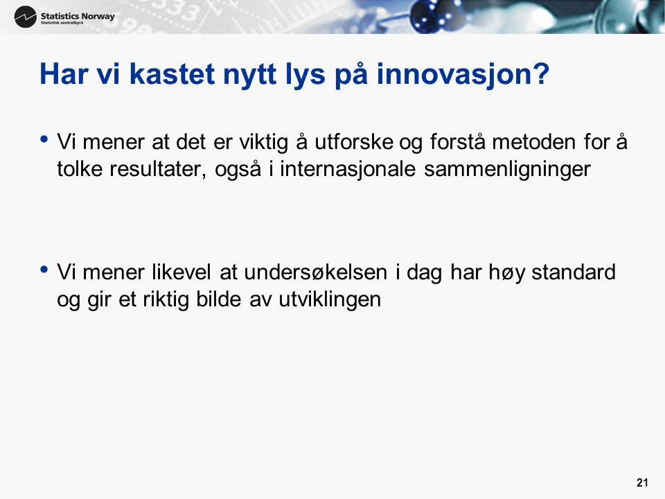 21 Har vi kastet nytt lys på innovasjon? Vi mener at det er viktig å utforske og forstå metoden for å tolke resultater, også i internasjonale sammenli