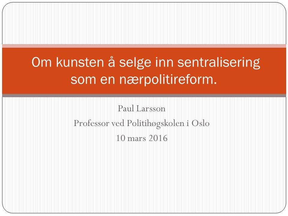Paul Larsson Professor ved Politihøgskolen i Oslo 10 mars 2016 Om kunsten å selge inn sentralisering som en nærpolitireform.