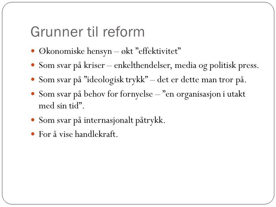 Grunner til reform Økonomiske hensyn – økt effektivitet Som svar på kriser – enkelthendelser, media og politisk press.