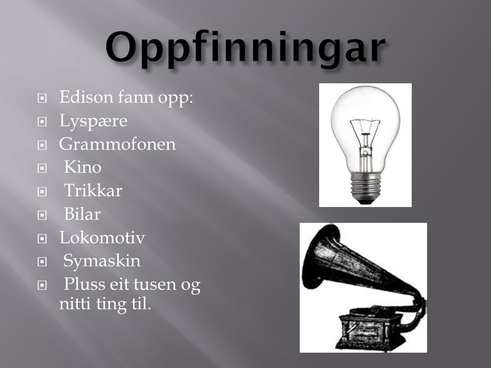  Edison fann opp:  Lyspære  Grammofonen  Kino  Trikkar  Bilar  Lokomotiv  Symaskin  Pluss eit tusen og nitti ting til.