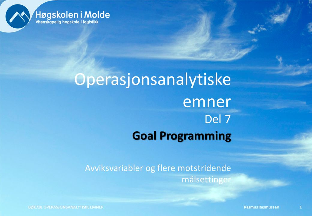 Operasjonsanalytiske emner Avviksvariabler og flere motstridende målsettinger Rasmus RasmussenBØK710 OPERASJONSANALYTISKE EMNER1 Del 7 Goal Programming