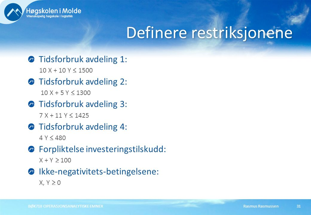 Rasmus RasmussenBØK710 OPERASJONSANALYTISKE EMNER31 Tidsforbruk avdeling 1: 10 X + 10 Y  1500 Tidsforbruk avdeling 2: 10 X + 5 Y  1300 Tidsforbruk avdeling 3: 7 X + 11 Y  1425 Tidsforbruk avdeling 4: 4 Y  480 Forpliktelse investeringstilskudd: X + Y  100 Ikke-negativitets-betingelsene: X, Y  0 Definere restriksjonene