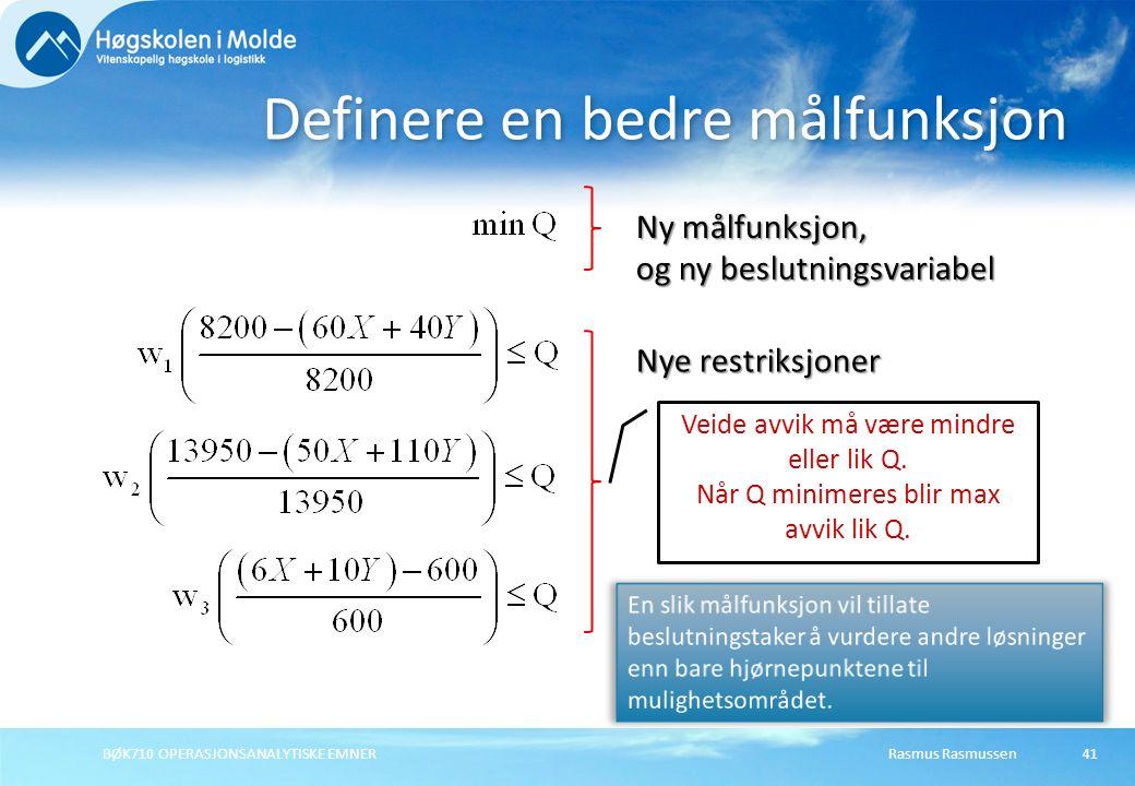 Rasmus RasmussenBØK710 OPERASJONSANALYTISKE EMNER41 Definere en bedre målfunksjon Ny målfunksjon, og ny beslutningsvariabel Nye restriksjoner Veide avvik må være mindre eller lik Q.