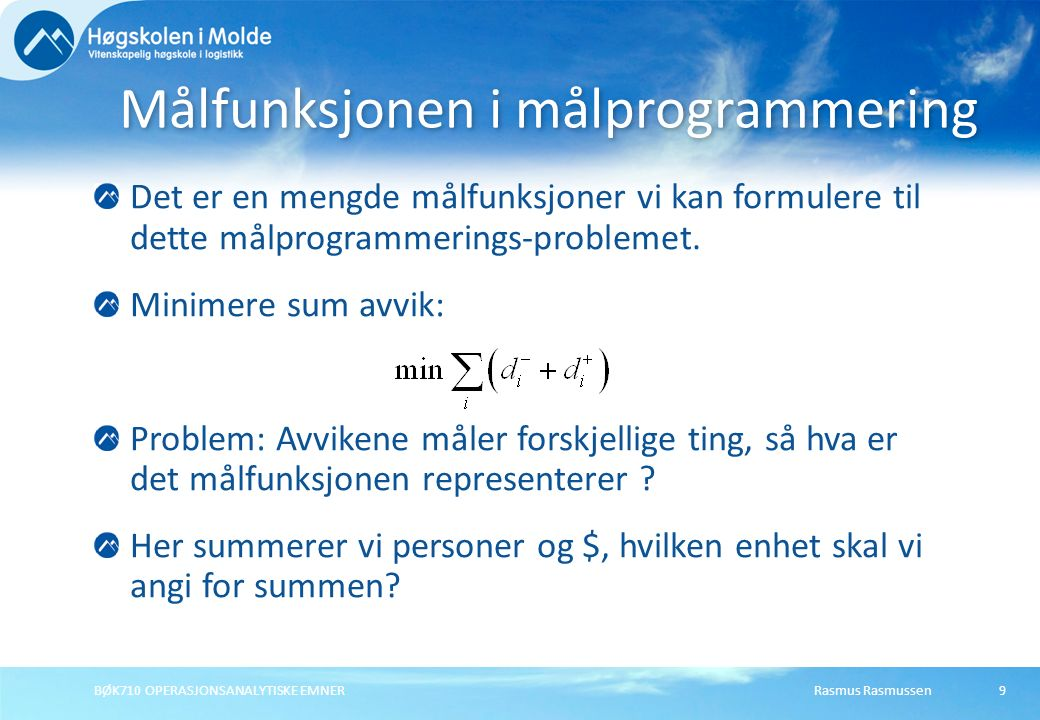 Rasmus RasmussenBØK710 OPERASJONSANALYTISKE EMNER9 Det er en mengde målfunksjoner vi kan formulere til dette målprogrammerings-problemet. Minimere sum