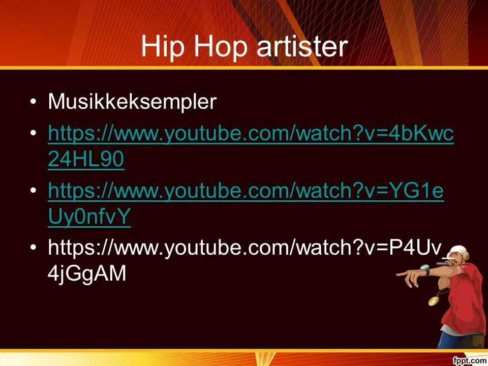 Hip Hop artister Musikkeksempler https://www.youtube.com/watch?v=4bKwc 24HL90https://www.youtube.com/watch?v=4bKwc 24HL90 https://www.youtube.com/watch?v=YG1e Uy0nfvYhttps://www.youtube.com/watch?v=YG1e Uy0nfvY https://www.youtube.com/watch?v=P4Uv_ 4jGgAM