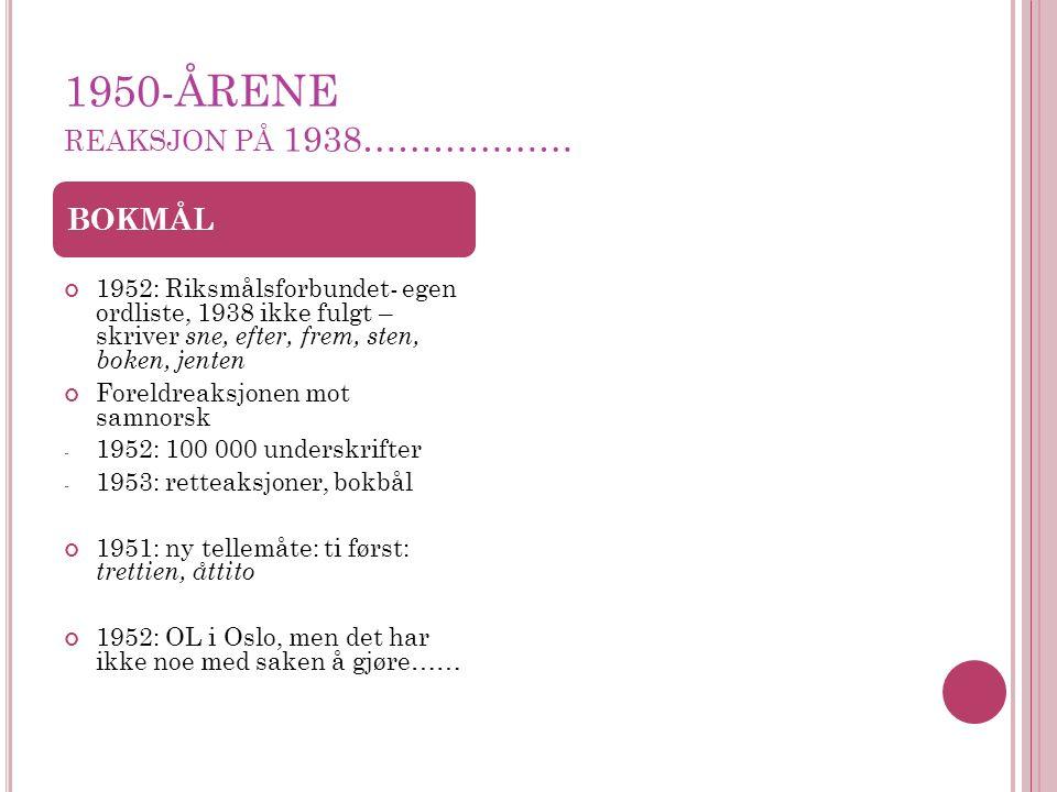 1950-ÅRENE REAKSJON PÅ 1938……………… 1952: Riksmålsforbundet- egen ordliste, 1938 ikke fulgt – skriver sne, efter, frem, sten, boken, jenten Foreldreaksjonen mot samnorsk - 1952: 100 000 underskrifter - 1953: retteaksjoner, bokbål 1951: ny tellemåte: ti først: trettien, åttito 1952: OL i Oslo, men det har ikke noe med saken å gjøre…… BOKMÅL