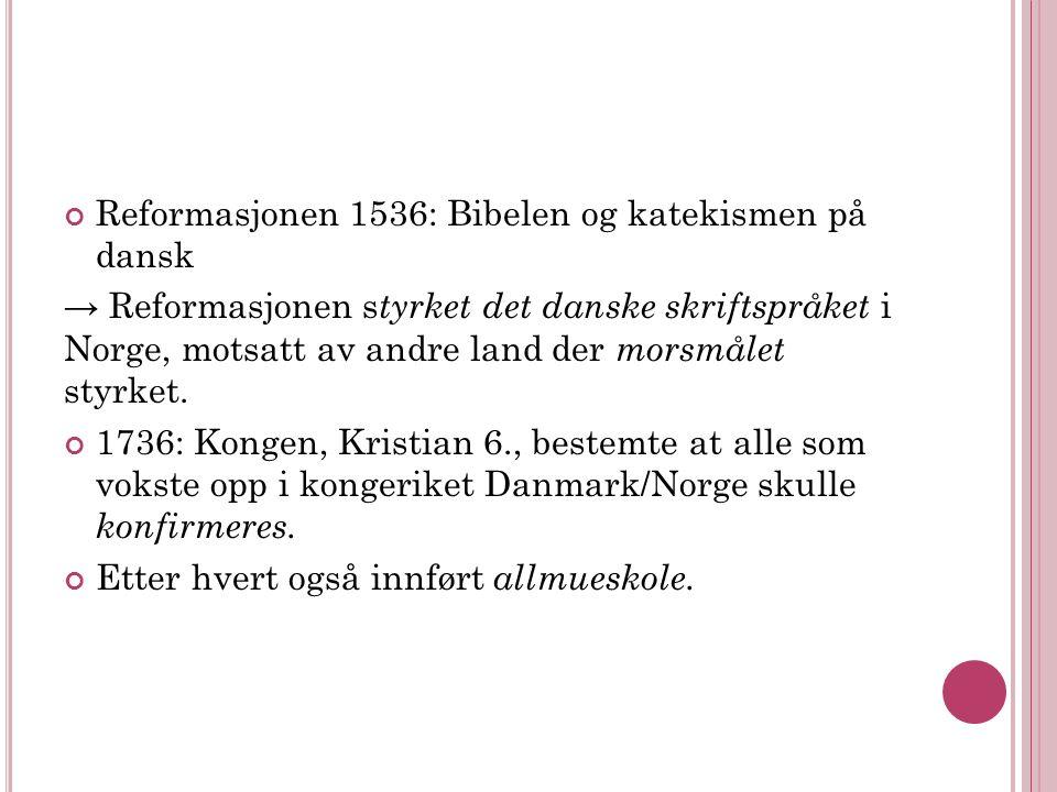 Reformasjonen 1536: Bibelen og katekismen på dansk → Reformasjonen s tyrket det danske skriftspråket i Norge, motsatt av andre land der morsmålet styrket.