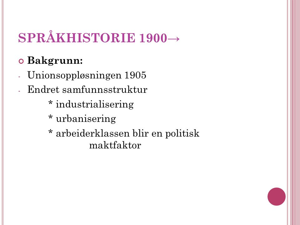 SPRÅKHISTORIE 1900→ Bakgrunn: - Unionsoppløsningen 1905 - Endret samfunnsstruktur * industrialisering * urbanisering * arbeiderklassen blir en politisk maktfaktor