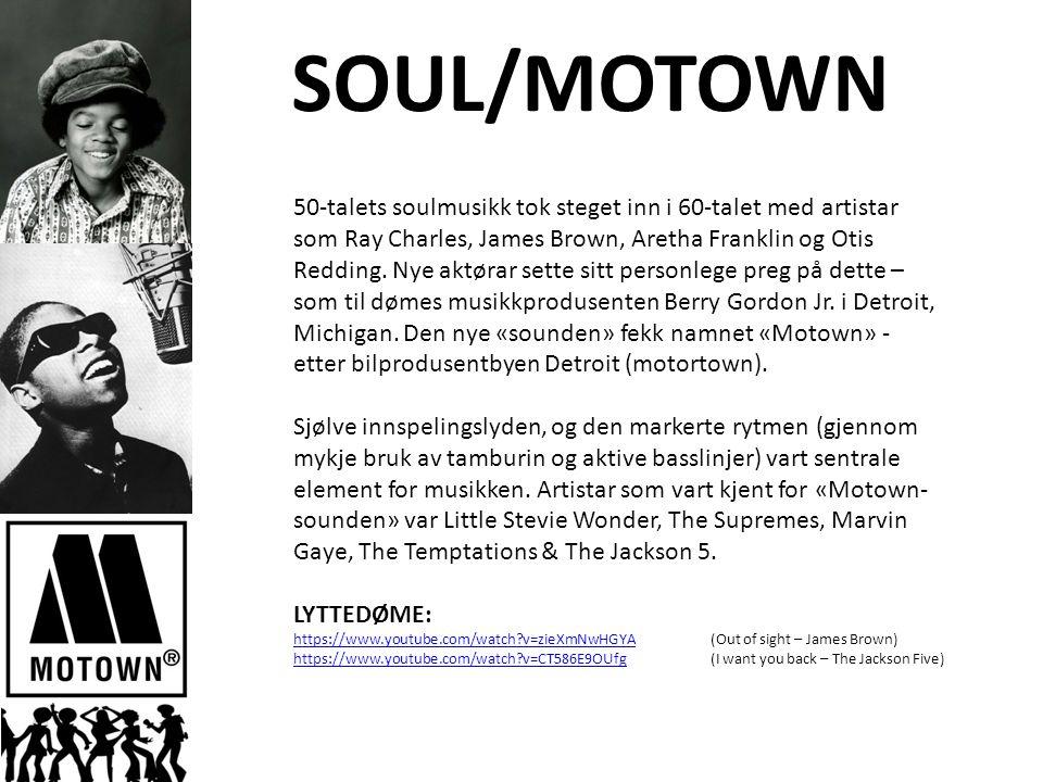 SOUL/MOTOWN 50-talets soulmusikk tok steget inn i 60-talet med artistar som Ray Charles, James Brown, Aretha Franklin og Otis Redding.