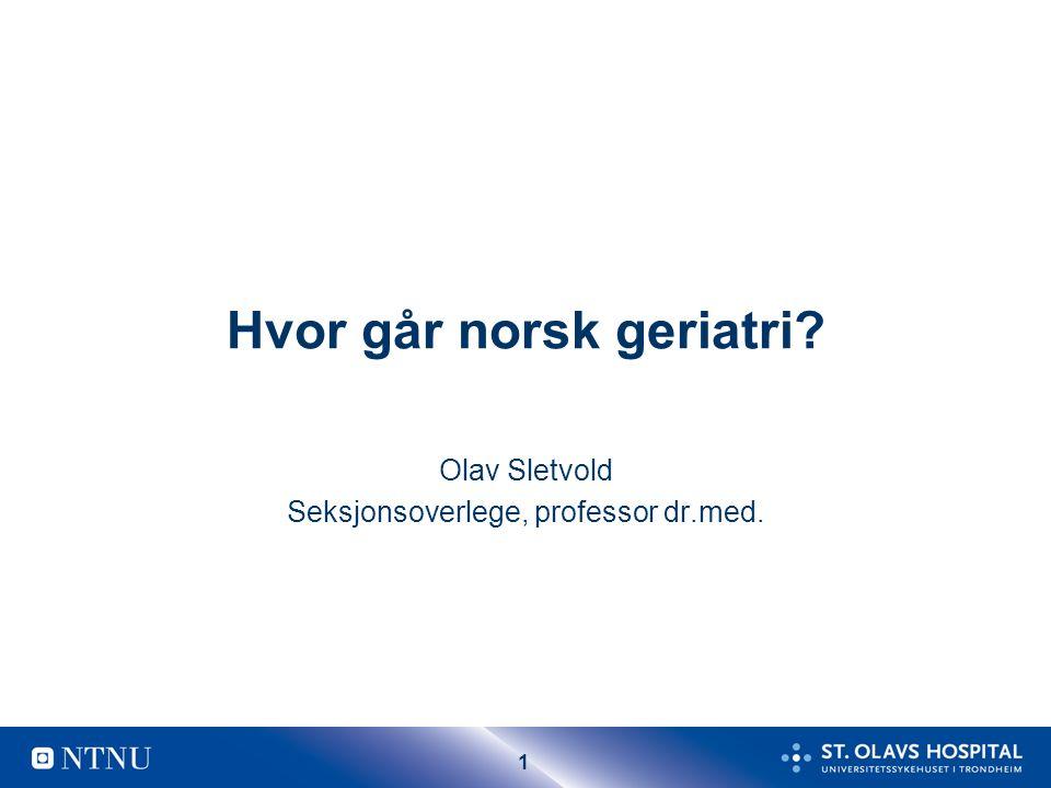 1 Hvor går norsk geriatri? Olav Sletvold Seksjonsoverlege, professor dr.med.