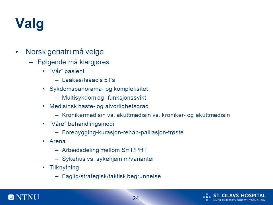24 Valg Norsk geriatri må velge –Følgende må klargjøres Vår pasient –Laakes/Isaac's 5 I's Sykdomspanorama- og kompleksitet –Multisykdom og -funksjonssvikt Medisinsk haste- og alvorlighetsgrad –Kronikermedisin vs.