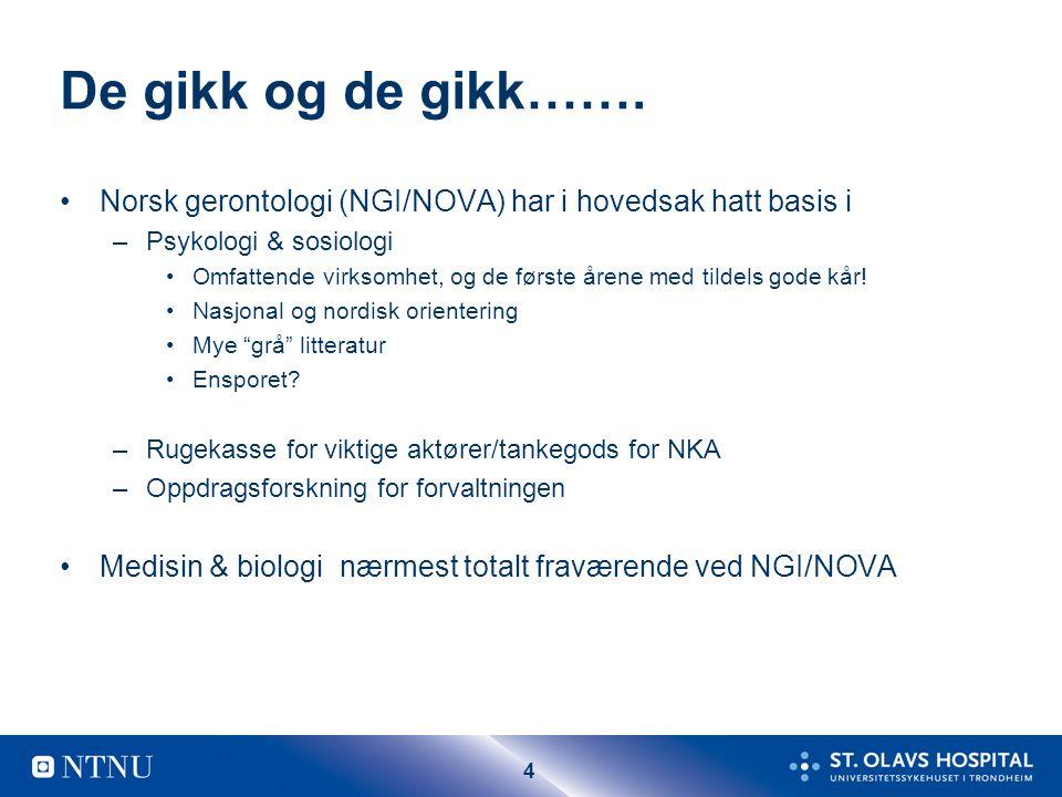 4 De gikk og de gikk……. Norsk gerontologi (NGI/NOVA) har i hovedsak hatt basis i –Psykologi & sosiologi Omfattende virksomhet, og de første årene med