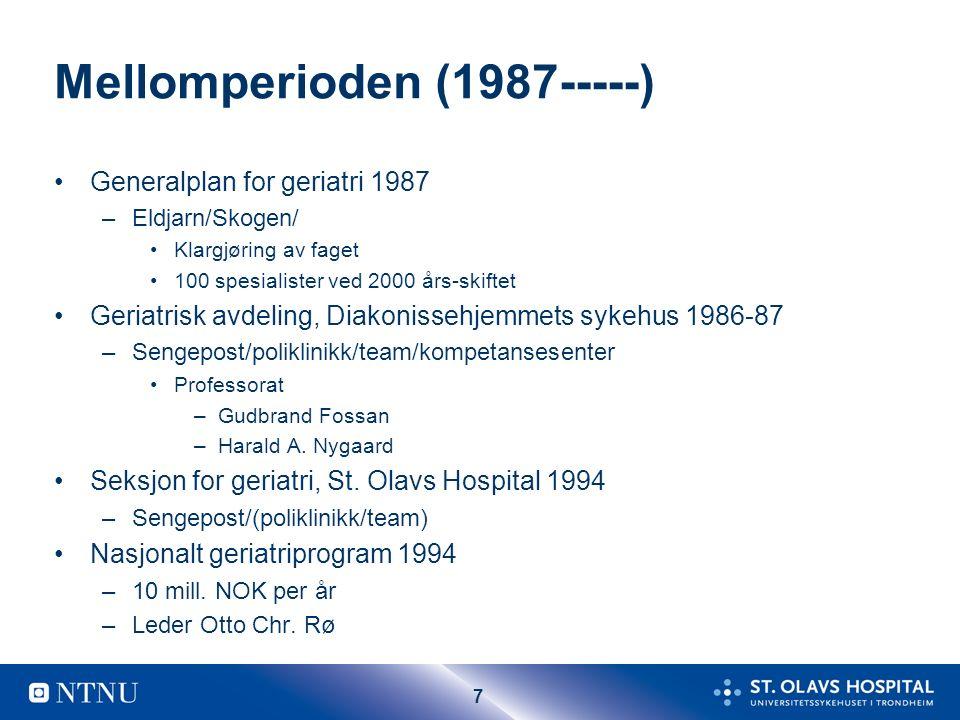 7 Mellomperioden (1987-----) Generalplan for geriatri 1987 –Eldjarn/Skogen/ Klargjøring av faget 100 spesialister ved 2000 års-skiftet Geriatrisk avdeling, Diakonissehjemmets sykehus 1986-87 –Sengepost/poliklinikk/team/kompetansesenter Professorat –Gudbrand Fossan –Harald A.