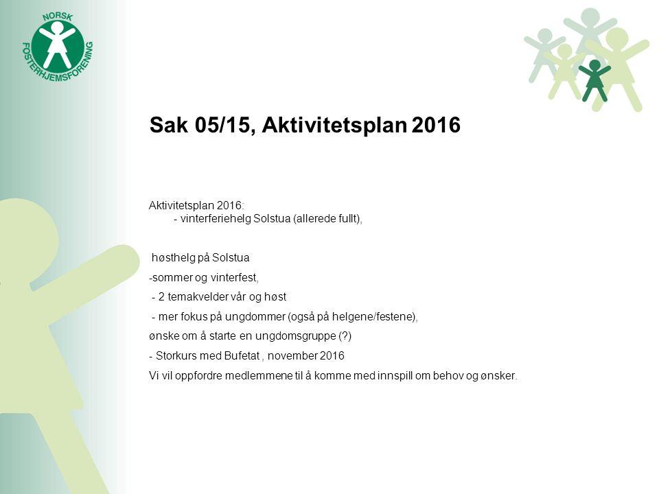 Sak 05/15, Aktivitetsplan 2016 Aktivitetsplan 2016: - vinterferiehelg Solstua (allerede fullt), høsthelg på Solstua -sommer og vinterfest, - 2 temakvelder vår og høst - mer fokus på ungdommer (også på helgene/festene), ønske om å starte en ungdomsgruppe ( ) - Storkurs med Bufetat, november 2016 Vi vil oppfordre medlemmene til å komme med innspill om behov og ønsker.