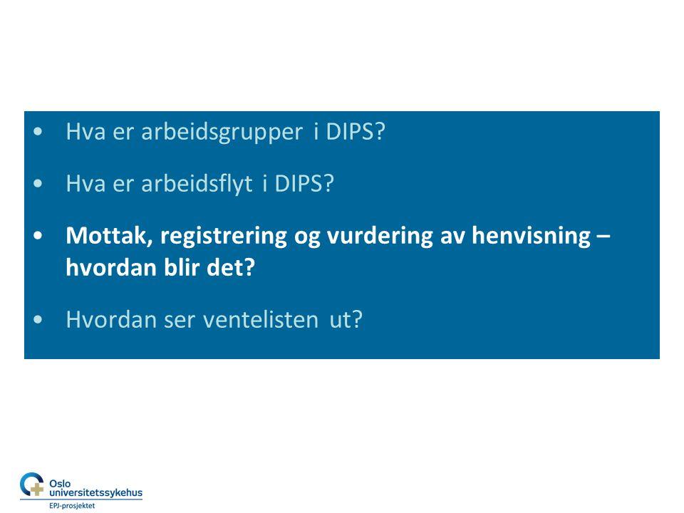 Hva er arbeidsgrupper i DIPS? Hva er arbeidsflyt i DIPS? Mottak, registrering og vurdering av henvisning – hvordan blir det? Hvordan ser ventelisten u
