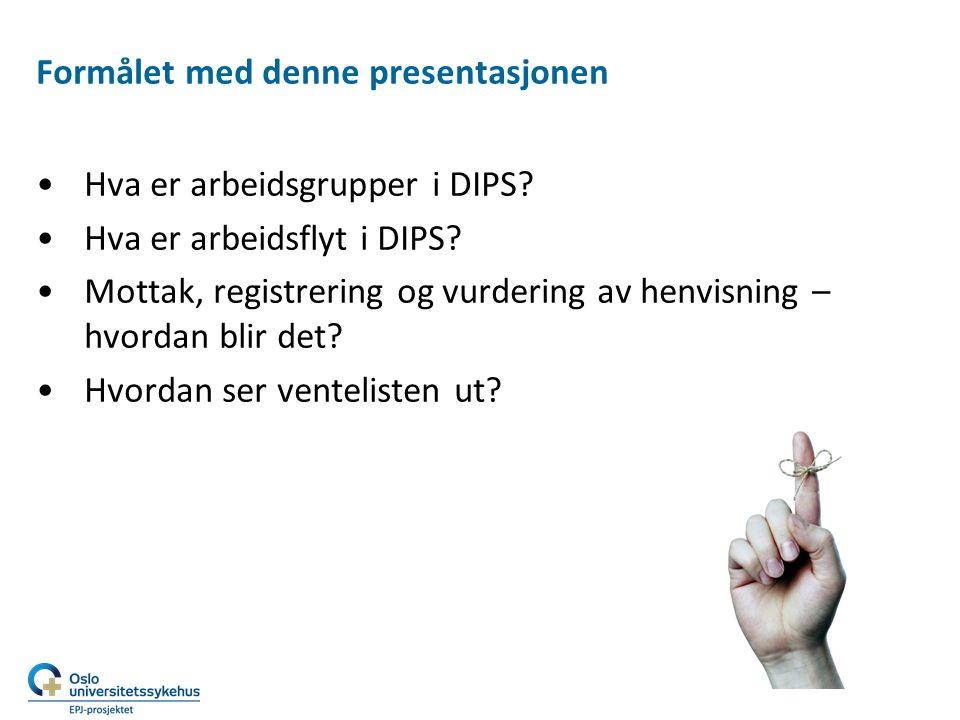 Formålet med denne presentasjonen Hva er arbeidsgrupper i DIPS? Hva er arbeidsflyt i DIPS? Mottak, registrering og vurdering av henvisning – hvordan b