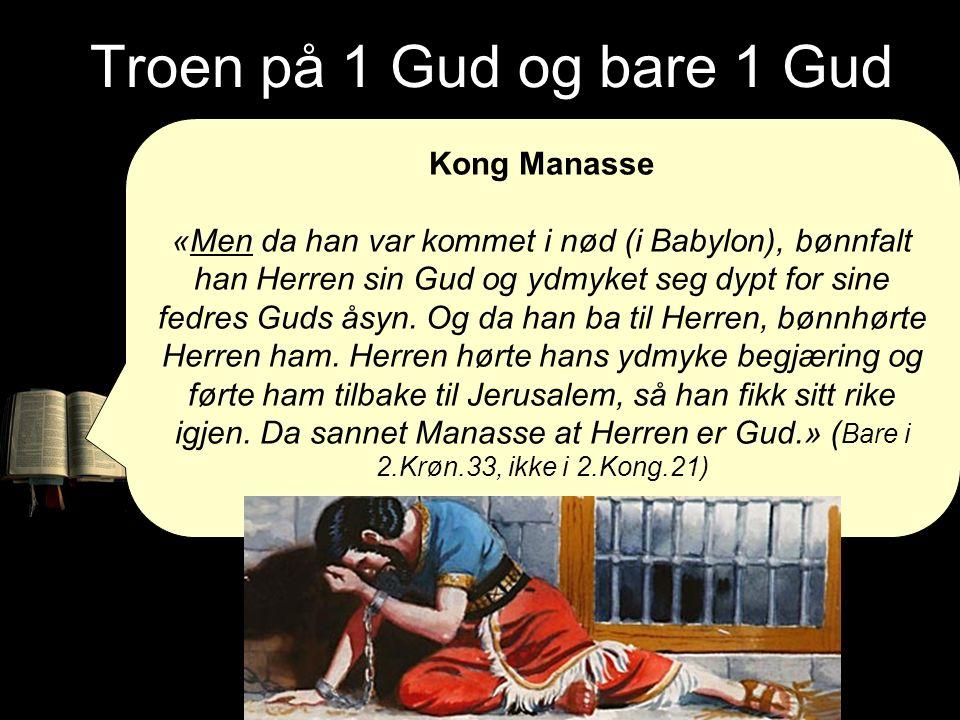 Troen på 1 Gud og bare 1 Gud Kong Manasse «Men da han var kommet i nød (i Babylon), bønnfalt han Herren sin Gud og ydmyket seg dypt for sine fedres Gu
