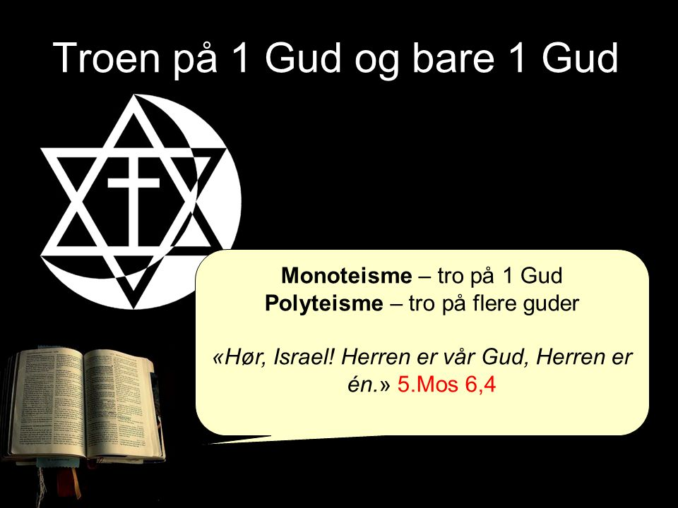 Troen på 1 Gud og bare 1 Gud Monoteisme – tro på 1 Gud Polyteisme – tro på flere guder «Hør, Israel! Herren er vår Gud, Herren er én.» 5.Mos 6,4