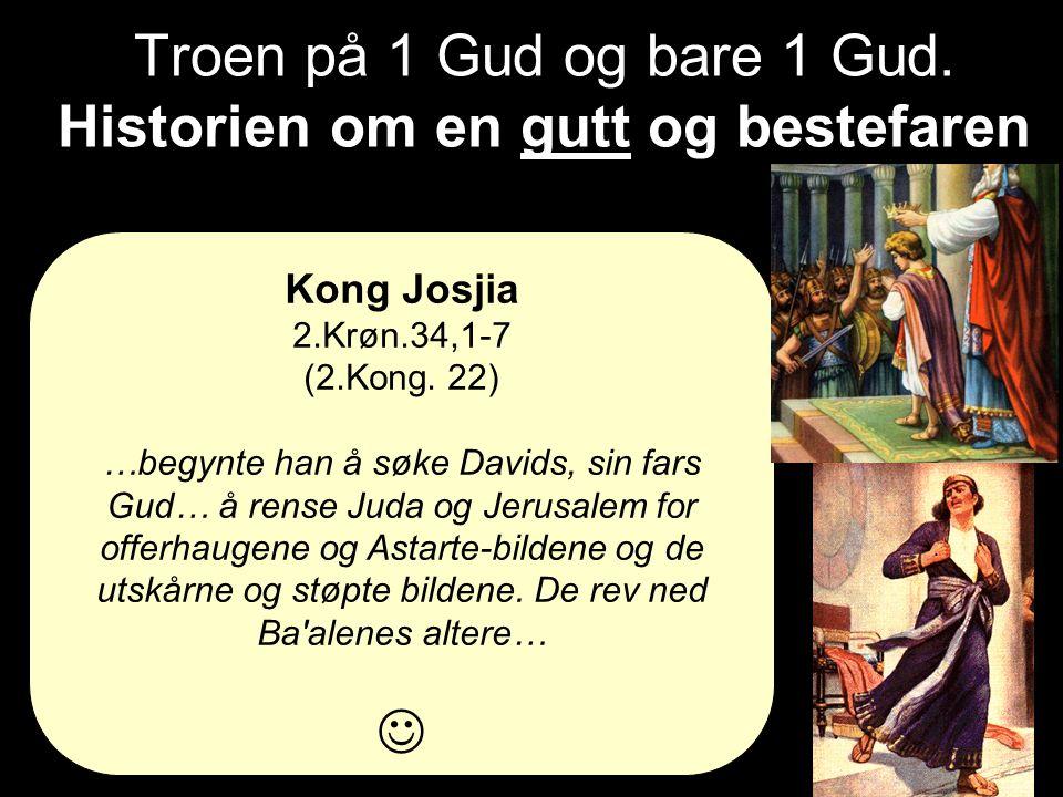 Troen på 1 Gud og bare 1 Gud. Historien om en gutt og bestefaren Kong Josjia 2.Krøn.34,1-7 (2.Kong. 22) …begynte han å søke Davids, sin fars Gud… å re
