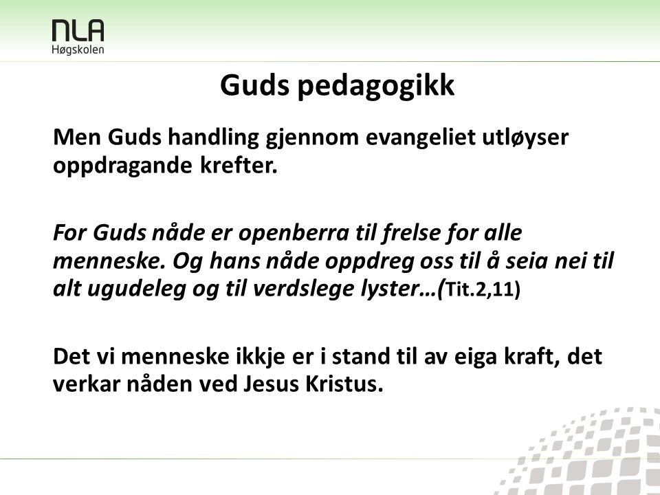 Guds pedagogikk Men Guds handling gjennom evangeliet utløyser oppdragande krefter. For Guds nåde er openberra til frelse for alle menneske. Og hans nå