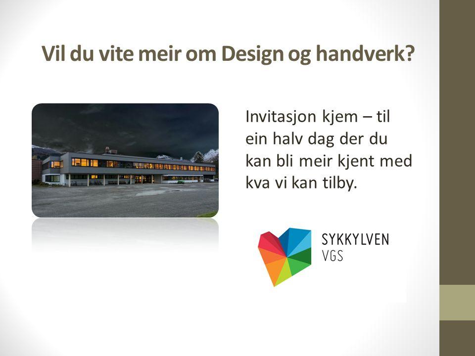 Vil du vite meir om Design og handverk? Invitasjon kjem – til ein halv dag der du kan bli meir kjent med kva vi kan tilby.