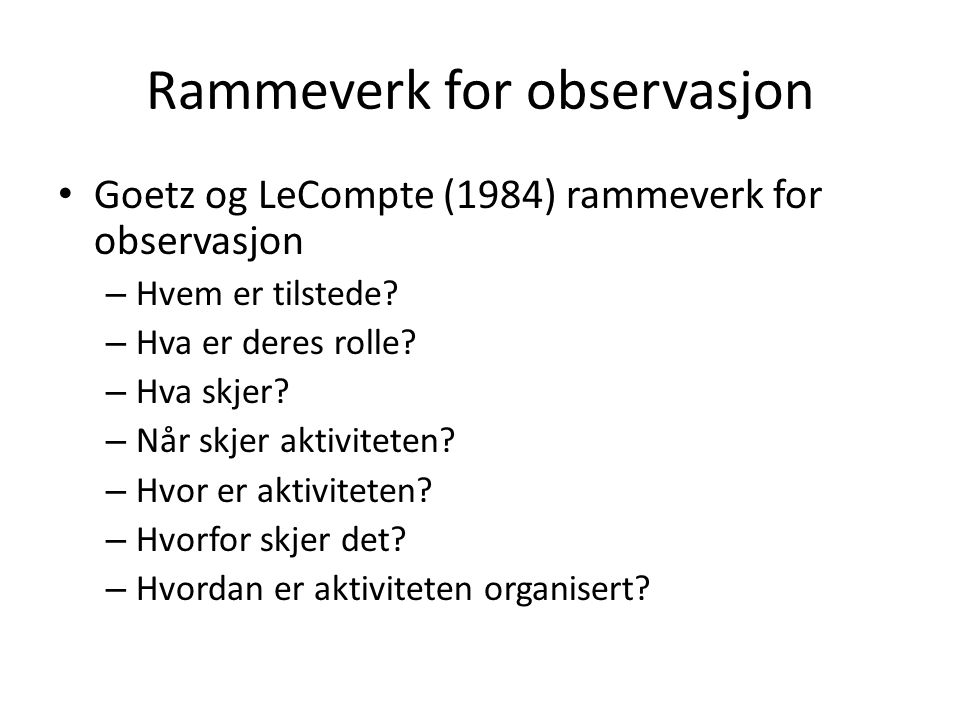 Rammeverk for observasjon Goetz og LeCompte (1984) rammeverk for observasjon – Hvem er tilstede? – Hva er deres rolle? – Hva skjer? – Når skjer aktivi