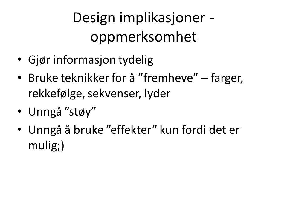 Design implikasjoner - oppmerksomhet Gjør informasjon tydelig Bruke teknikker for å fremheve – farger, rekkefølge, sekvenser, lyder Unngå støy Unngå å bruke effekter kun fordi det er mulig;)