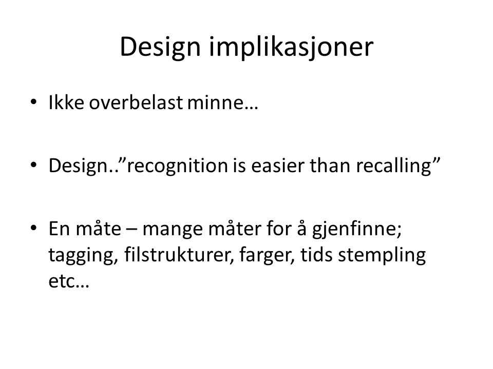 Design implikasjoner Ikke overbelast minne… Design.. recognition is easier than recalling En måte – mange måter for å gjenfinne; tagging, filstrukturer, farger, tids stempling etc…