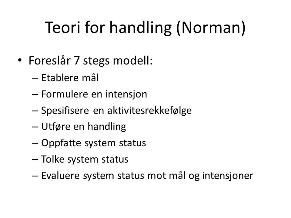 Teori for handling (Norman) Foreslår 7 stegs modell: – Etablere mål – Formulere en intensjon – Spesifisere en aktivitesrekkefølge – Utføre en handling