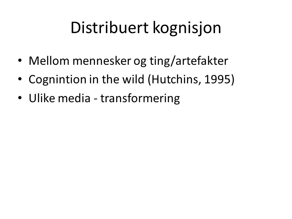 Distribuert kognisjon Mellom mennesker og ting/artefakter Cognintion in the wild (Hutchins, 1995) Ulike media - transformering